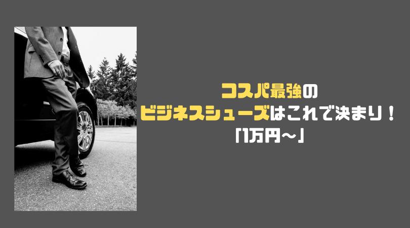 コスパ最強ビジネスシューズのおすすめはこれで決まり!【1万円~編】