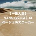 【一番人気】VANS(バンズ)のベージュのスニーカー。新作おすすめモデルを紹介!