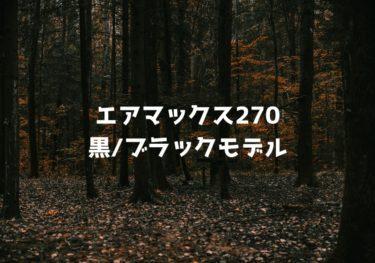 エアマックス270の黒/ブラックモデル5選!メンズ・レディースのおすすめを紹介!